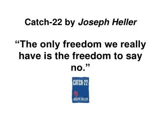 "Catch-22 by  Joseph Heller ""The only freedom we really have is the freedom to say no."""