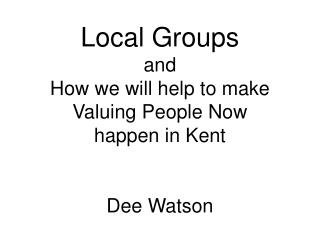 Local Groups and   How we will help to make Valuing People Now  happen in Kent   Dee Watson