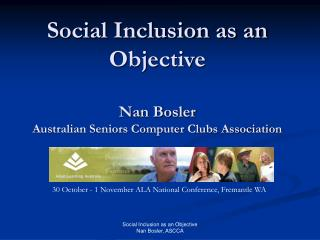 Social Inclusion as an Objective Nan Bosler Australian Seniors Computer Clubs Association