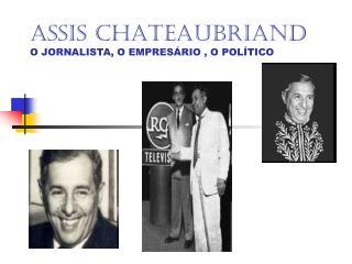 ASSIS CHATEAUBRIAND O JORNALISTA, O EMPRESÁRIO , O POLÍTICO