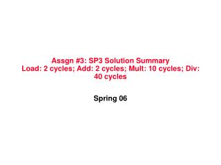 Assgn #3: SP3 Solution Summary Load: 2 cycles; Add: 2 cycles; Mult: 10 cycles; Div: 40 cycles