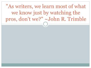 """As writers, we learn most of what we know just by watching the  pros, don't we?"" ~John R. Trimble"