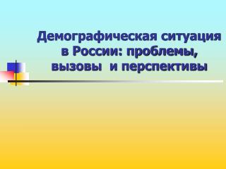 Демографическая ситуация в России: проблемы,  вызовы  и перспективы