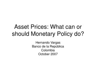 Asset Prices: What can or should Monetary Policy do?