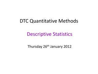 DTC Quantitative Methods  Descriptive Statistics Thursday 26 th  January 2012