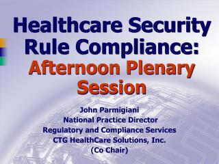 Healthcare Security Rule Compliance:  Afternoon Plenary Session