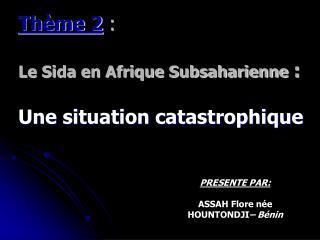 Thème 2 :   Le Sida en Afrique Subsaharienne :  Une situation catastrophique