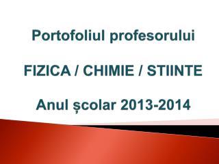Portofoliul profesorului FIZICA / CHIMIE /  STIINTE Anul școlar  2013-2014