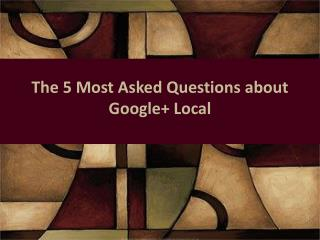 The 5 Most Asked Questions about  Google+ Local