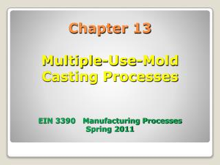 Chapter 13 Multiple-Use-Mold  Casting Processes EIN 3390   Manufacturing Processes Spring 2011