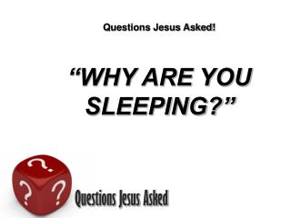 Questions Jesus Asked! �WHY ARE YOU SLEEPING?�