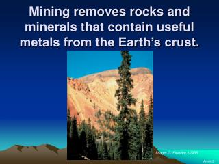 Mining removes rocks and minerals that contain useful metals from the Earth's crust.