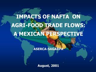 IMPACTS OF NAFTA  ON AGRI-FOOD TRADE FLOWS: A MEXICAN PERSPECTIVE ASERCA-SAGARPA August,  200 1