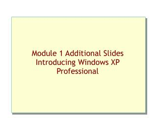Module 1 Additional Slides Introducing Windows XP Professional