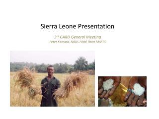 Sierra Leone Presentation 3 rd  CARD General Meeting Peter Kamara. NRDS Focal Point MAFFS