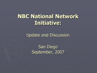 NBC National Network  Initiative: Update and Discussion San Diego September, 2007
