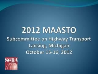 2012 MAASTO Subcommittee on Highway Transport Lansing, Michigan October 15-16, 2012