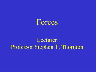 Forces  Lecturer:  Professor Stephen T. Thornton