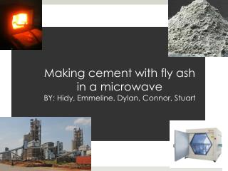 M aking cement with fly ash in a  microwave BY:  Hidy , Emmeline, Dylan, Connor, Stuart