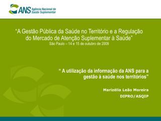 """"""" A utilização da informação da ANS para a gestão à saúde nos territórios"""" Marizélia Leão Moreira"""