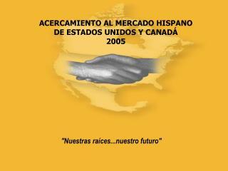 ACERCAMIENTO AL MERCADO HISPANO  DE ESTADOS UNIDOS Y CANADÁ  2005