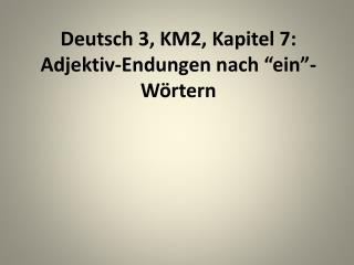 """Deutsch 3, KM2,  Kapitel  7: Adjektiv-Endungen nach  """" ein """"- Wörtern"""