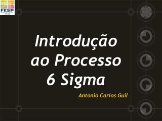 Introdução ao Processo 6 Sigma Antonio Carlos Guil