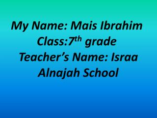 My Name: Mais Ibrahim Class:7 th  grade  Teacher's Name: Israa  Alnajah School