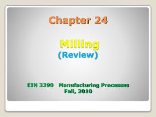 Chapter 24  Milling (Review) EIN 3390   Manufacturing Processes Fall, 2010