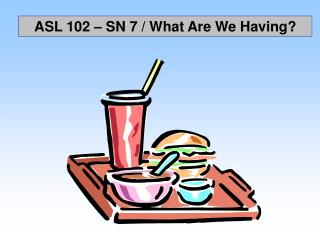ASL 102 � SN 7 / What Are We Having?
