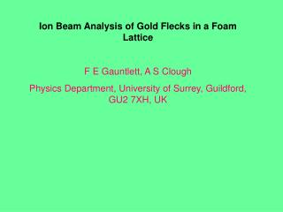 Ion Beam Analysis of Gold Flecks in a Foam Lattice F E Gauntlett, A S Clough