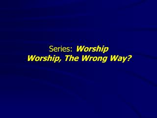 Series:  Worship Worship, The Wrong Way?