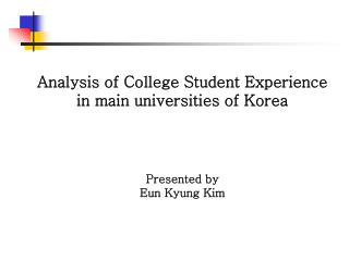 Analysis of College Student Experience  in main universities of Korea Presented by  Eun Kyung Kim