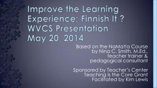 Improve the Learning Experience: Finnish It ? WVCS Presentation  May  20, 2014