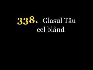 338. Glasul Tău cel blând