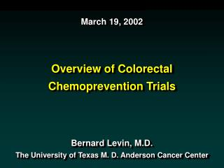 March 19, 2002   Overview of Colorectal  Chemoprevention Trials   Bernard Levin, M.D. The University of Texas M. D. Ande