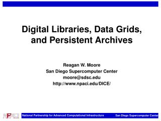 Digital Libraries, Data Grids, and Persistent Archives   Reagan W. Moore San Diego Supercomputer Center mooresdsc npaci