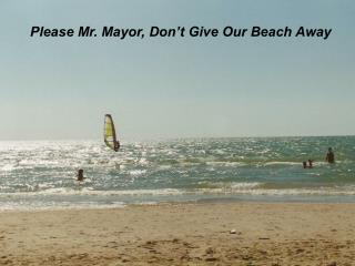 Please Mr. Mayor, Don't Give Our Beach Away