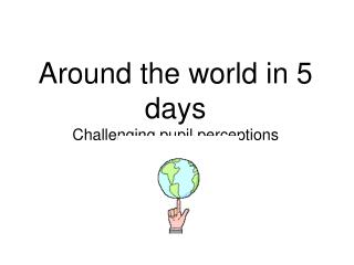 Around the world in 5 days Challenging pupil perceptions