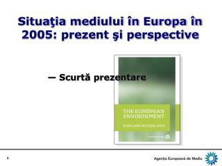 Situa ţia mediului în Europa în 2005: prezent şi perspective