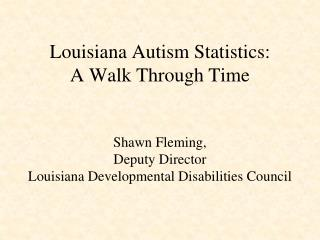 Louisiana Autism Statistics:   A Walk Through Time   Shawn Fleming, Deputy Director Louisiana Developmental Disabilities