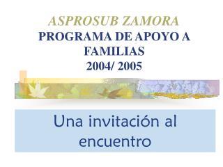 ASPROSUB ZAMORA PROGRAMA DE APOYO A FAMILIAS  2004/ 2005