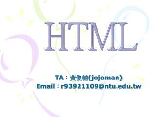 TA :黃俊輔 (jojoman) Email : r93921109@ntu.tw