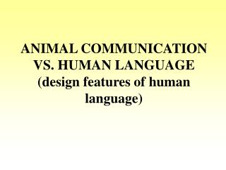 ANIMAL COMMUNICATION VS. HUMAN LANGUAGE (design features of human language)