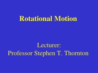 Rotational Motion Lecturer:  Professor Stephen T. Thornton