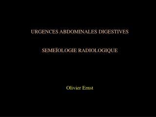 URGENCES ABDOMINALES DIGESTIVES SEMEÏOLOGIE RADIOLOGIQUE Olivier Ernst