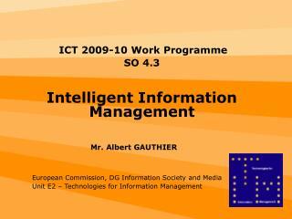 ICT 2009-10 Work Programme  SO 4.3 Intelligent Information Management Mr. Albert GAUTHIER
