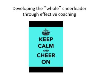 "Developing the  "" whole ""  cheerleader through effective coaching"