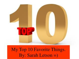 My Top 10 Favorite Things.  By: Sarah Letson =)