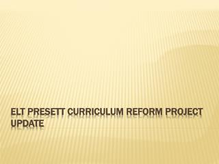 ELT PRESETT Curriculum Reform Project Update